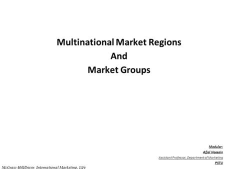 . C h a p t e r 1 0 Multinational Market Regions And Market Groups Modular: Afjal Hossain Assistant Professor, Department of Marketing PSTU McGraw-Hill/Irwin.