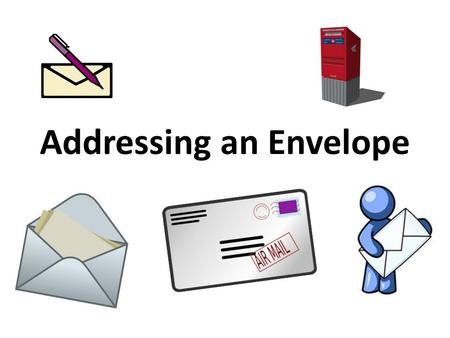 Addressing an Envelope. Addressing an Envelope Return Address The return address is the name and address of the person sending the letter. The return.