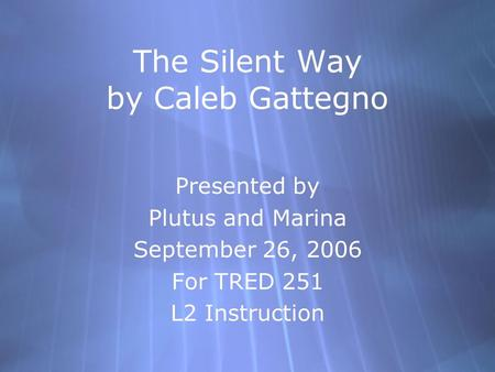 The Silent Way by Caleb Gattegno Presented by Plutus and Marina September 26, 2006 For TRED 251 L2 Instruction Presented by Plutus and Marina September.