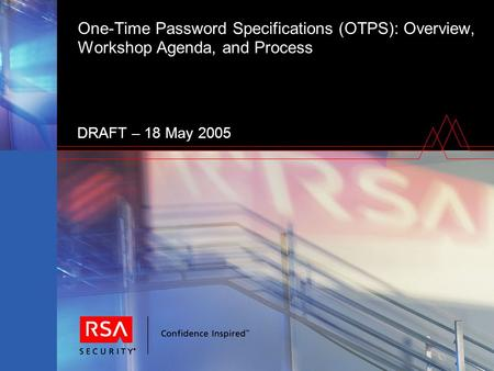 One-Time Password Specifications (OTPS): Overview, Workshop Agenda, and Process DRAFT – 18 May 2005.