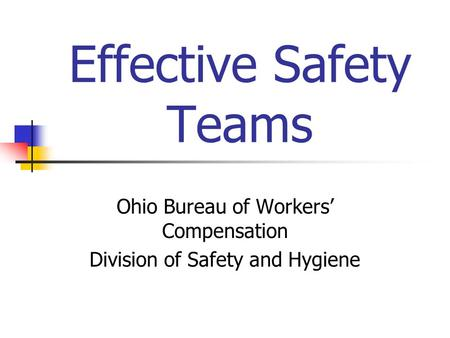 Effective Safety Teams Ohio Bureau of Workers' Compensation Division of Safety and Hygiene.