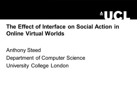 The Effect of Interface on Social Action in Online Virtual Worlds Anthony Steed Department of Computer Science University College London.