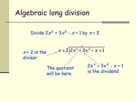 Algebraic long division Divide 2x³ + 3x² - x + 1 by x + 2 x + 2 is the divisor The quotient will be here. 2x³ + 3x² - x + 1 is the dividend.