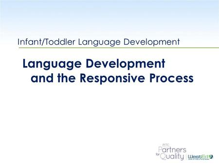 WestEd.org Infant/Toddler Language Development Language Development and the Responsive Process.