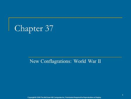 Copyright © 2006 The McGraw-Hill Companies Inc. Permission Required for Reproduction or Display. 1 Chapter 37 New Conflagrations: World War II.