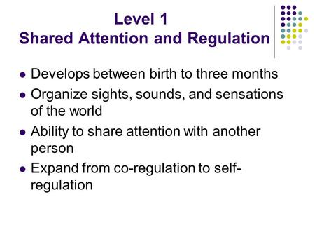 Level 1 Shared Attention and Regulation Develops between birth to three months Organize sights, sounds, and sensations of the world Ability to share attention.