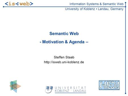 Information Systems & Semantic Web University of Koblenz ▪ Landau, Germany Semantic Web - Motivation & Agenda – Steffen Staab