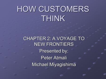 HOW CUSTOMERS THINK CHAPTER 2: A VOYAGE TO NEW FRONTIERS Presented by: Peter Atmali Michael Miyagishima.