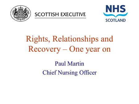 Rights, Relationships and Recovery – One year on Paul Martin Chief Nursing Officer.