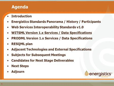 1 Agenda Introduction Energistics Standards Panorama / History / Participants Web Services Interoperability Standards v1.0 WITSML Version 1.x Services.