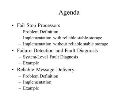 Agenda Fail Stop Processors –Problem Definition –Implementation with reliable stable storage –Implementation without reliable stable storage Failure Detection.