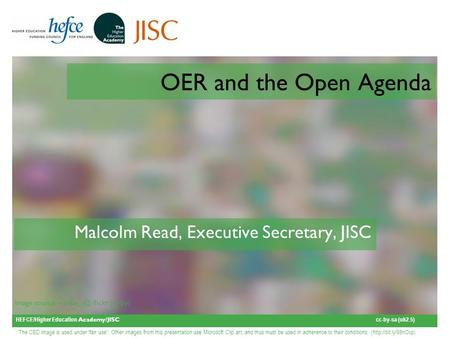 HEFCE/Higher Education Academy/JISC cc-by-sa (uk2.5) Image source – flickr (cc-by) OER and the Open Agenda Malcolm Read, Executive Secretary, JISC.
