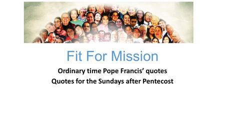 Fit For Mission Ordinary time Pope Francis' quotes Quotes for the Sundays after Pentecost.