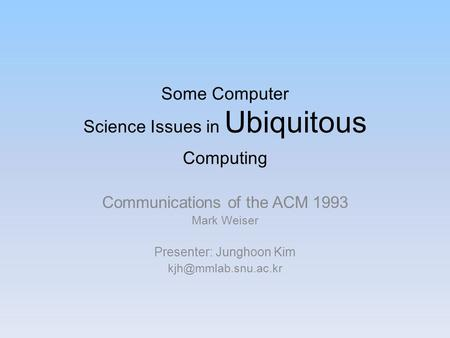 Some <strong>Computer</strong> Science Issues in Ubiquitous <strong>Computing</strong> Communications of the ACM 1993 Mark Weiser Presenter: Junghoon Kim