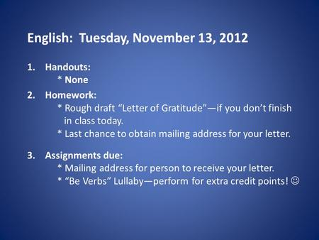 "English: Tuesday, November 13, 2012 1.Handouts: * None 2.Homework: * Rough draft ""Letter of Gratitude""—if you don't finish in class today. * Last chance."