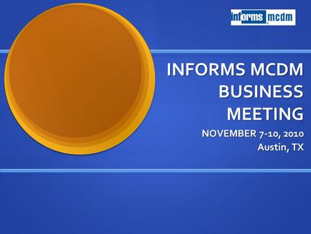 INFORMS MCDM BUSINESS MEETING NOVEMBER 7-10, 2010 Austin, TX.