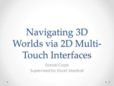 Navigating 3D Worlds via 2D Multi- Touch Interfaces Daniel Cope Supervised by Stuart Marshall 1.