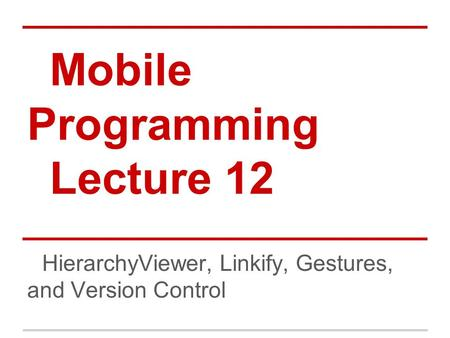 Mobile Programming Lecture 12 HierarchyViewer, Linkify, Gestures, and Version Control.