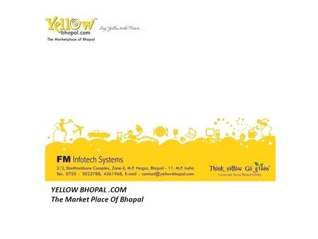 YELLOW BHOPAL.COM The Market Place Of Bhopal. Executive Members M.Muquim Founder and CEO Farukh Pervaz Executive Director.