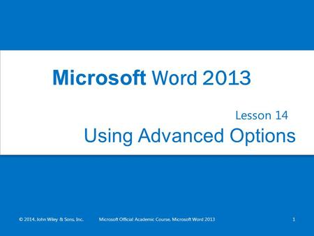 Using Advanced Options Lesson 14 © 2014, John Wiley & Sons, Inc.Microsoft Official Academic Course, Microsoft Word 20131 Microsoft Word 2013.