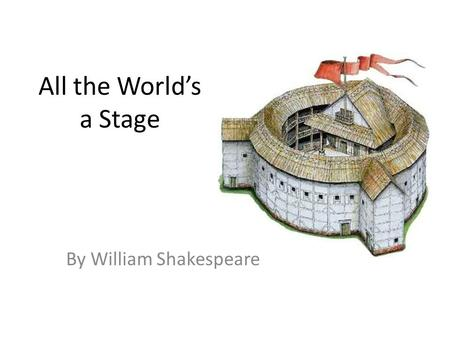 All the World's a Stage By William Shakespeare. As You Like It All the world's a stage, And all the men and women merely players: They have their exits.