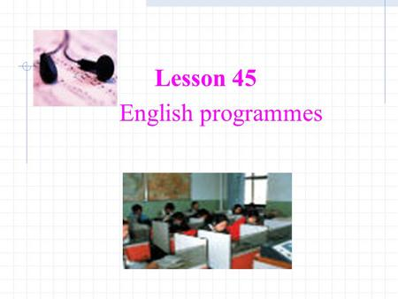 Lesson 45 English programmes. Warming-up 1.Listen to the English Programme on the radio.Listen to the English Programme on the radio. 2.Answer the following.