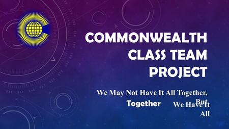 COMMONWEALTH CLASS TEAM PROJECT We May Not Have It All Together, But Together We Have It All.