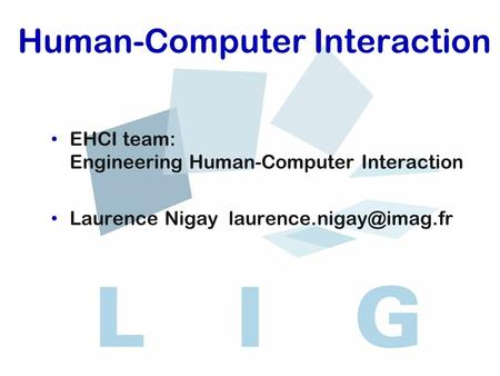 Human-Computer Interaction EHCI team: Engineering Human-Computer Interaction Laurence Nigay
