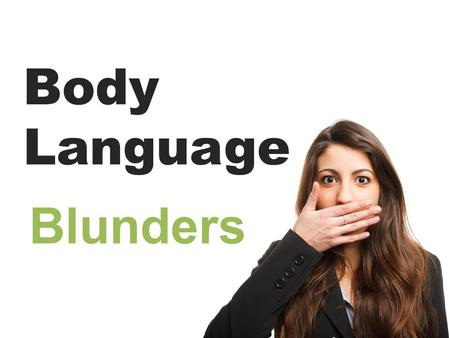 Body Language Blunders. Body Language is 55% of communication (38% is tonality, 7% is words): Our brain relies on snap judgements to categorize another.