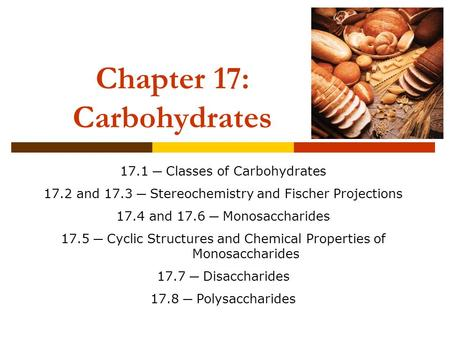 Chapter 17: Carbohydrates 17.1 ─ Classes of Carbohydrates 17.2 and 17.3 ─ Stereochemistry and Fischer Projections 17.4 and 17.6 ─ Monosaccharides 17.5.