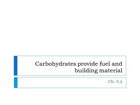Carbohydrates provide fuel and building material Ch. 5.2.