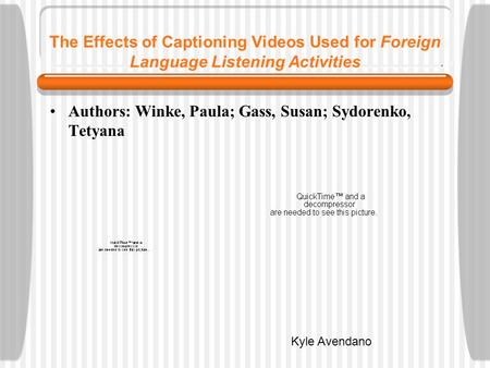 The Effects of Captioning Videos Used for Foreign Language Listening Activities Authors: Winke, Paula; Gass, Susan; Sydorenko, Tetyana Kyle Avendano.