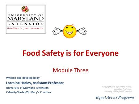 Food Safety is for Everyone Module Three Written and developed by: Lorraine Harley, Assistant Professor University of Maryland Extension Calvert/Charles/St.