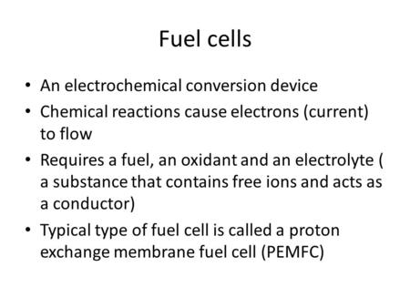 Fuel cells An electrochemical conversion device Chemical reactions cause electrons (current) to flow Requires a fuel, an oxidant and an electrolyte ( a.