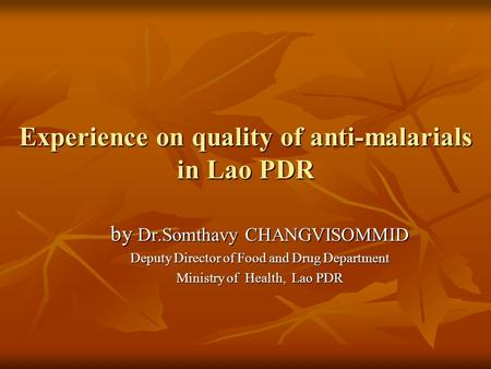 Experience on quality of anti-malarials in Lao PDR by Dr.Somthavy CHANGVISOMMID Deputy Director of Food and Drug Department Ministry of Health, Lao PDR.