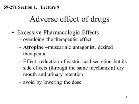 1 Adverse effect of drugs Excessive Pharmacologic Effects –overdoing the therapeutic effect –Atropine –muscarinic antagonist, desired therapeutic –Effect: