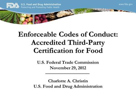 Enforceable Codes of Conduct: Accredited Third-Party Certification for Food U.S. Federal Trade Commission November 29, 2012 Charlotte A. Christin U.S.