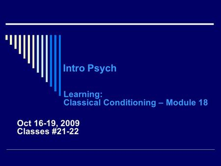 Intro Psych Learning: Classical Conditioning – Module 18 Oct 16-19, 2009 Classes #21-22.