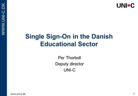 Www.uni-c.dk1 WWW.UNI-C.DK Single Sign-On in the Danish Educational Sector Per Thorboll Deputy director UNI-C.