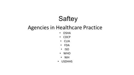 Saftey Agencies in Healthcare Practice OSHA CDCP CLIA FDA ISO WHO NIH USDHHS.