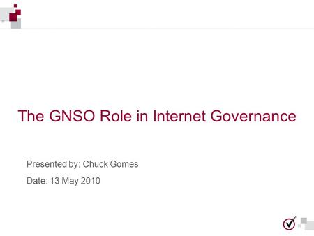 1 1 The GNSO Role in Internet Governance Presented by: Chuck Gomes Date: 13 May 2010.