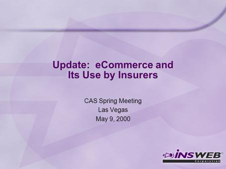 Update: eCommerce and Its Use by Insurers CAS Spring Meeting Las Vegas May 9, 2000.