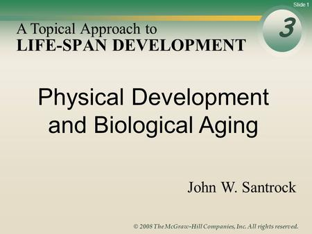 Slide 1 © 2008 The McGraw-Hill Companies, Inc. All rights reserved. LIFE-SPAN DEVELOPMENT 3 A Topical Approach to John W. Santrock Physical Development.
