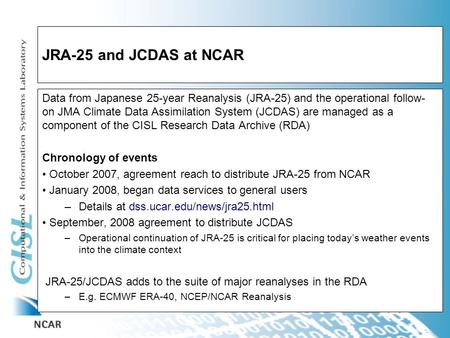 JRA-25 and JCDAS at NCAR Data from Japanese 25-year Reanalysis (JRA-25) and the operational follow- on JMA Climate Data Assimilation System (JCDAS) are.
