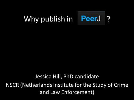 Why publish in ? Jessica Hill, PhD candidate NSCR (Netherlands Institute for the Study of Crime and Law Enforcement)