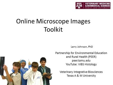 Online Microscope Images Toolkit Partnership for Environmental Education and Rural Health (PEER) peer.tamu.edu YouTube: VIBS Histology Veterinary Integrative.