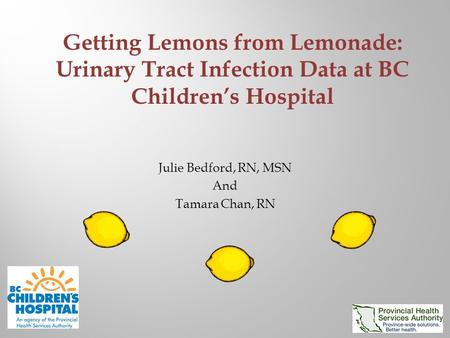Julie Bedford, RN, MSN And Tamara Chan, RN Getting Lemons from Lemonade: Urinary Tract Infection Data at BC Children's Hospital.