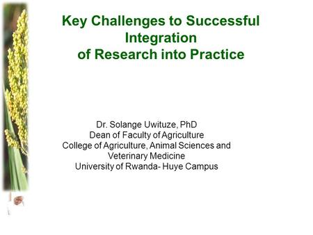 Key Challenges to Successful Integration of Research into Practice Dr. Solange Uwituze, PhD Dean of Faculty of Agriculture College of Agriculture, Animal.