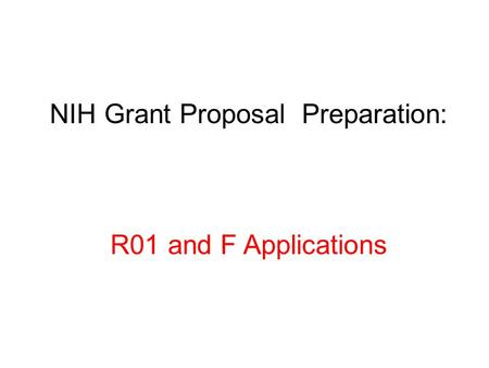 NIH Grant Proposal Preparation: R01 and F Applications.
