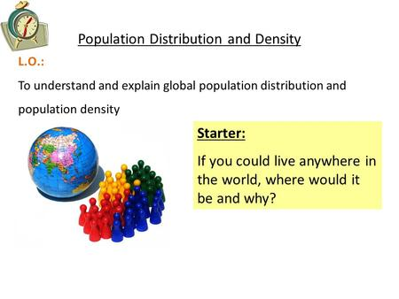 L.O.: To understand and explain global population distribution and population density Population Distribution and Density Starter: If you could live anywhere.
